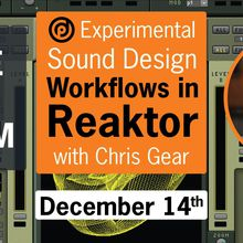Experimental Sound Design Workflows in Reaktor | with Chris Gear | December 14th