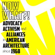 Now What?! Advocacy, Activism, and Alliances in American Architecture since 1968