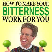How to Make Your Bitterness Work for You