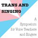Trans and Singing: A Symposium for Voice Teachers and Singers