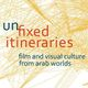 Symposium - Unfixed Itineraries: Film & Visual Culture from Arab Worlds