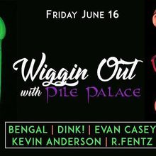 Wiggin' Out with Pile Palace ~ Kevin Anderson, DINK, Bengal, R. Fentz, Evan Casey