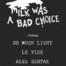 Milk Was A Bad Choice featuring So Much Light, Le Vice, & Alex Szotak