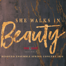 She Walks In Beauty: Resound Ensemble Spring 2018 Concert - May 11, 12, 14