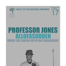 Neck of the Woods Presents:  PROFESSOR JONES, Allofasudden, Under the Covers with Eric DiBeardino