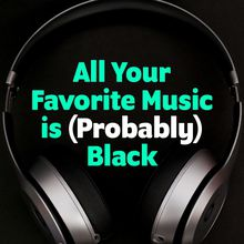 All Your Favorite Music is (Probably) Black