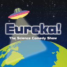 Eureka! Science Comedy Show