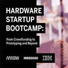 Hardware Startup Bootcamp - Presented By: Arrow, Indiegogo and IBM