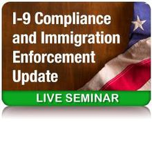 I-9 Compliance and Immigration Enforcement Update: California (blr)