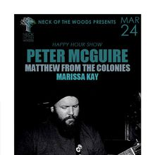 Neck of the Woods Presents: Happy Hour Show : PETER MCGUIRE, Matthew from the Colonies, Marissa Kay