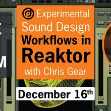 Experimental Sound Design Workflows in Reaktor | with Chris Gear | December 16th